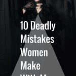 10 Deadly Mistakes Women Make With Men & How to Avoid Them