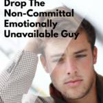 10 Outrageous Reasons to Drop The Non-Committal Emotionally Unavailable Guy
