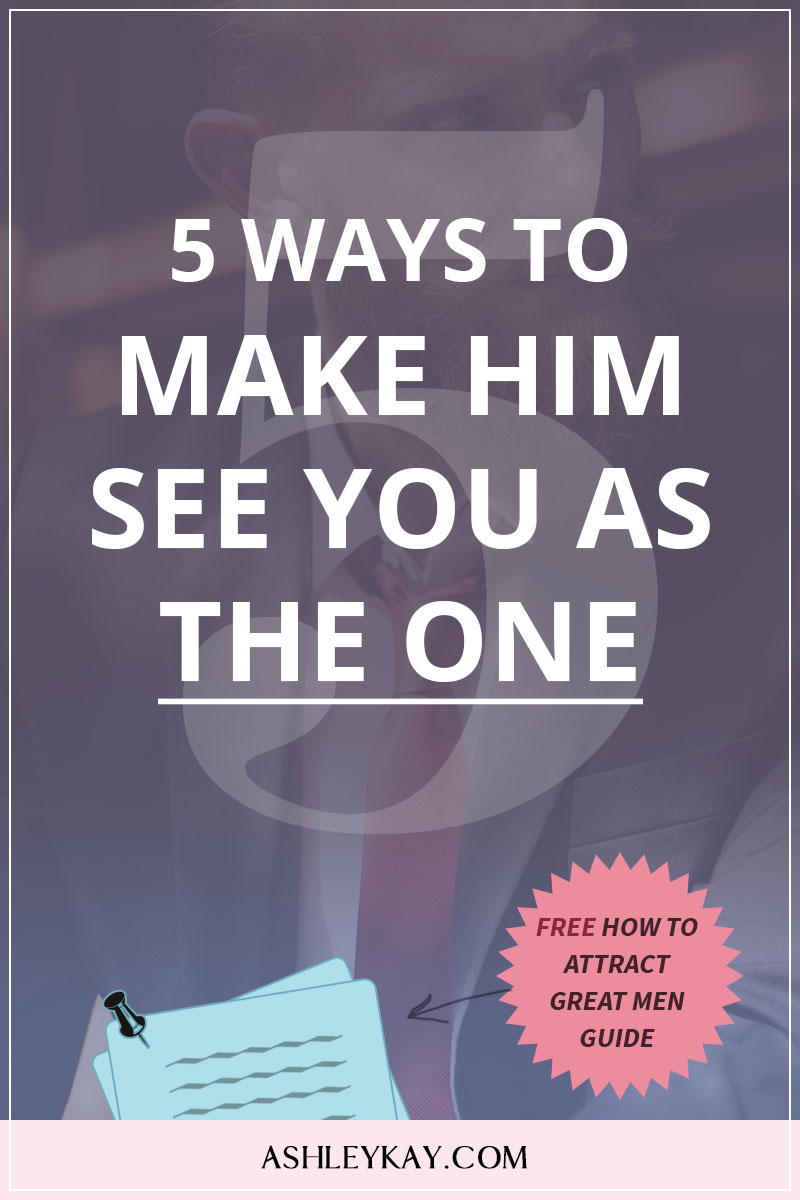 5 Ways to Make Him See You As The One